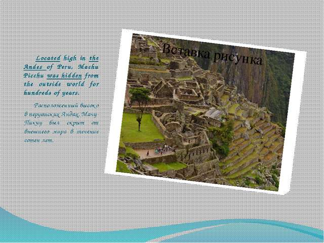 Located high in the Andes of Peru, Machu Picchu was hidden from the outside...