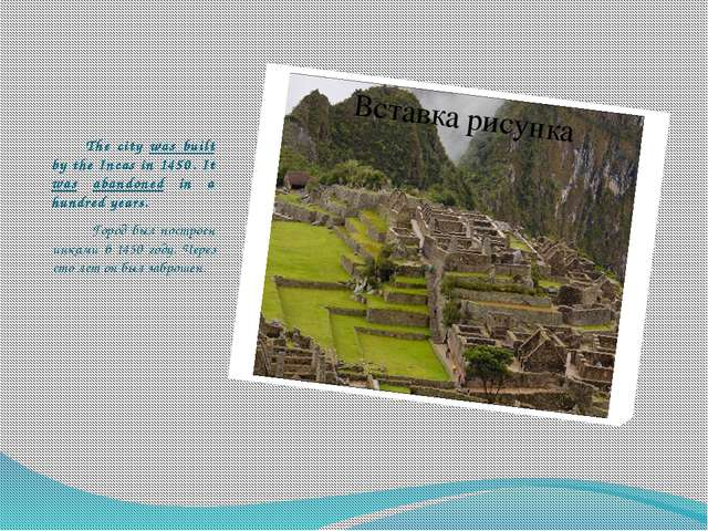The city was built by the Incas in 1450. It was abandoned in a hundred years...