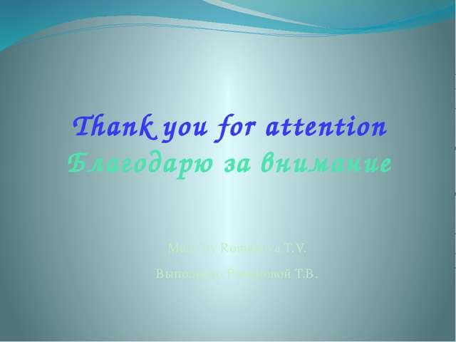 Thank you for attention Благодарю за внимание Made by Romanova T.V. Выполнено...