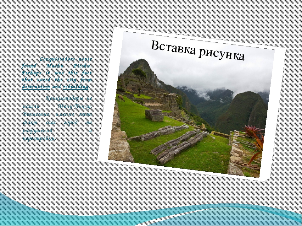Conquistadors never found Machu Picchu. Perhaps it was this fact that saved...
