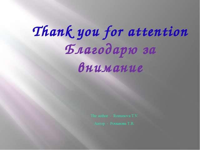 Thank you for attention Благодарю за внимание The author - Romanova T.V. Авто...
