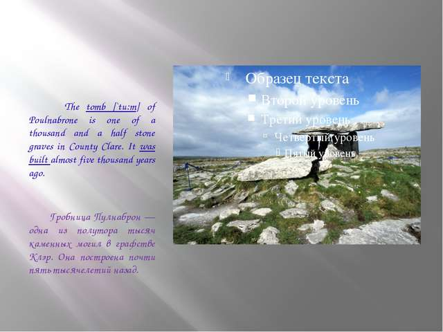 The tomb [`tu:m] of Poulnabrone is one of a thousand and a half stone graves...
