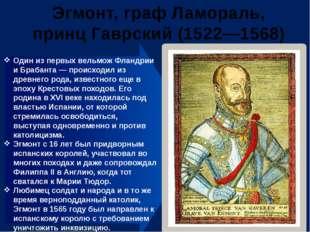Эгмонт, граф Ламораль, принц Гаврский (1522—1568) Один из первых вельмож Флан