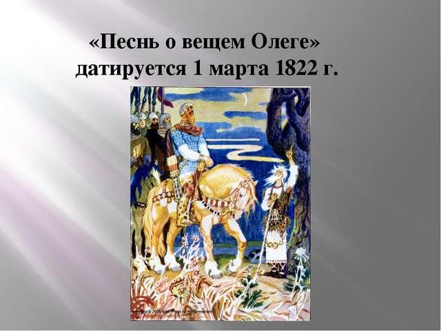 «Песнь о вещем Олеге» датируется 1 марта 1822 г.