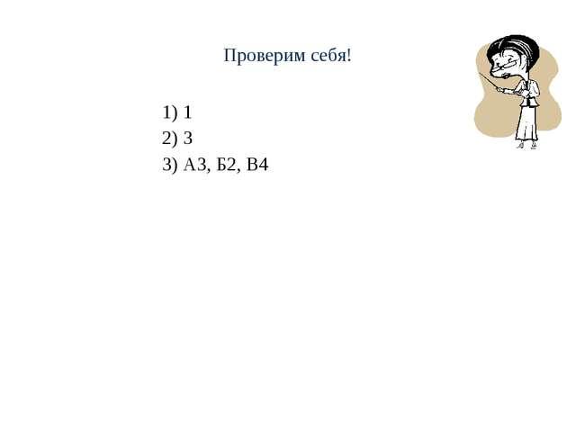Проверим себя! 1) 1 2) 3 3) А3, Б2, В4