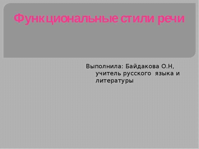 Функциональные стили речи  Выполнила: Байдакова О.Н, учитель русского языка...