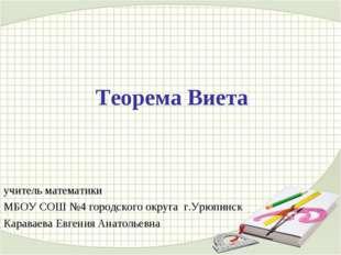 Теорема Виета учитель математики МБОУ СОШ №4 городского округа г.Урюпинск Кар