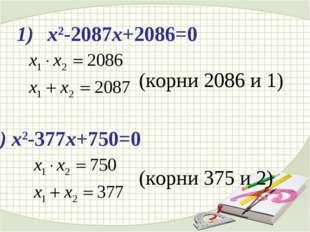 х2-2087х+2086=0 2) х2-377х+750=0 (корни 2086 и 1) (корни 375 и 2)