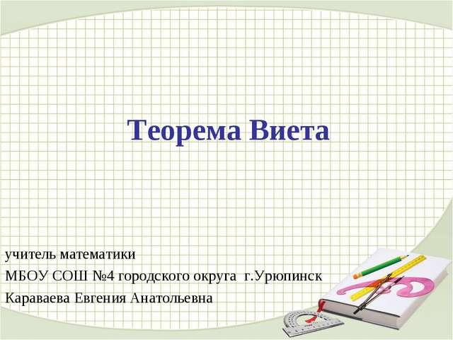 Теорема Виета учитель математики МБОУ СОШ №4 городского округа г.Урюпинск Кар...