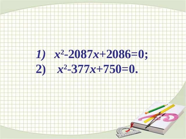 х2-2087х+2086=0; х2-377х+750=0.