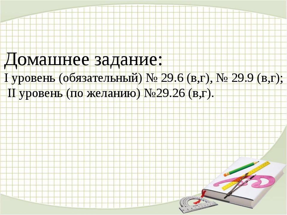 Домашнее задание: I уровень (обязательный) № 29.6 (в,г), № 29.9 (в,г); II уро...