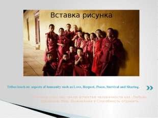Племена учат нас таким аспектам человечности как Любовь, Уважение, Мир, Выжив