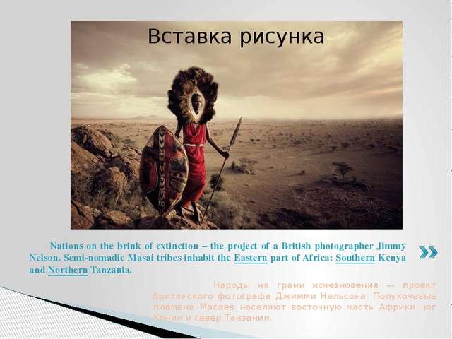 Народы на грани исчезновения — проект британского фотографа Джимми Нельсона....