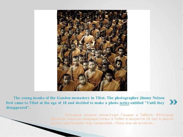 Молодые монахи монастыря Ганден в Тибете. Фотограф Джимми Нельсон впервые по...