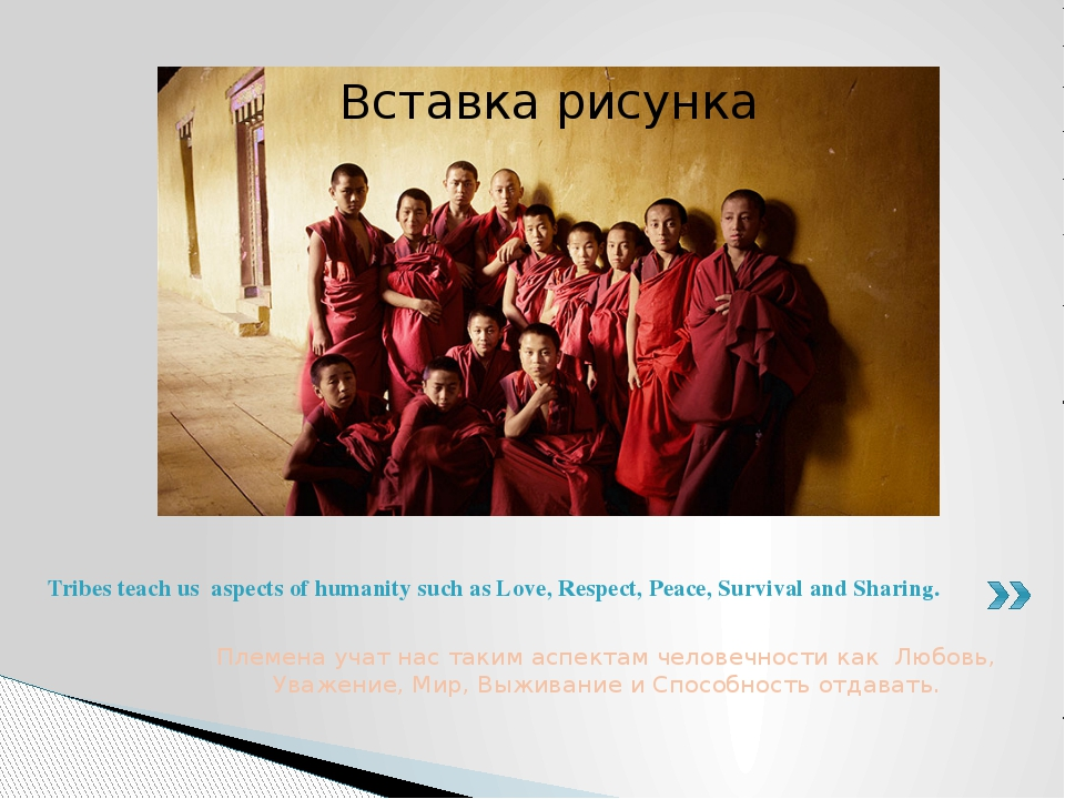 Племена учат нас таким аспектам человечности как Любовь, Уважение, Мир, Выжив...