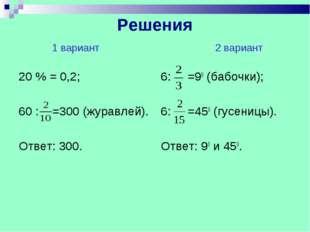 Решения 1 вариант 2 вариант 20 % = 0,2; 60 : =300 (журавлей). Ответ: 300. 6: