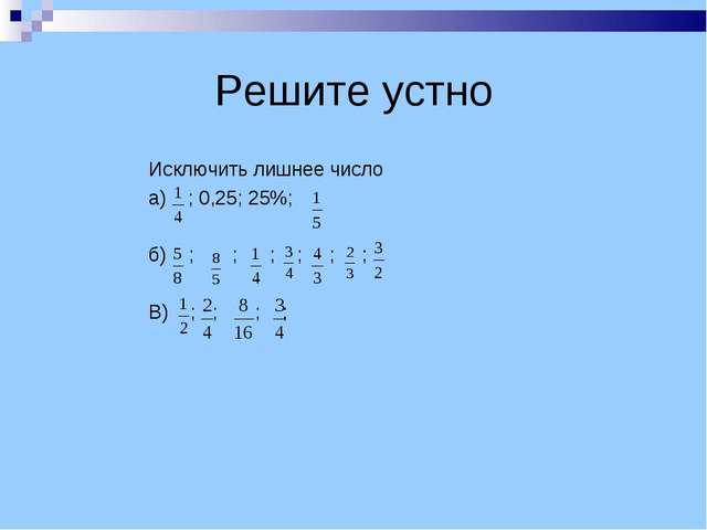 Решите устно Исключить лишнее число а) ; 0,25; 25%; б) ; ; ; ; ; ; В) ; ; ; ;