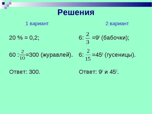 Решения 1 вариант 2 вариант 20 % = 0,2; 60 : =300 (журавлей). Ответ: 300. 6:...