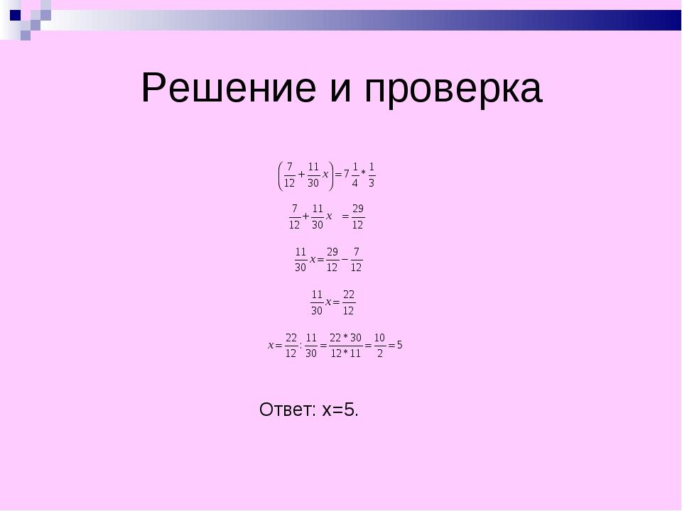 Решение и проверка Ответ: x=5.