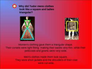Women's clothing gave them a triangular shape. Their corsets were tight fitti