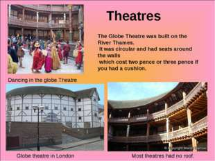 Theatres Globe theatre in London Most theatres had no roof. Dancing in the gl