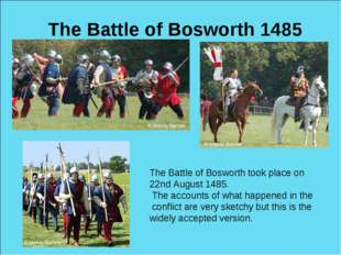 The Battle of Bosworth 1485 The Battle of Bosworth took place on 22nd August