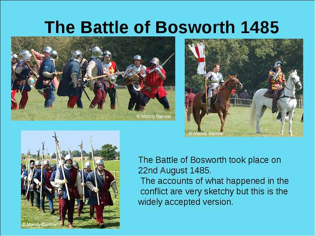 The Battle of Bosworth 1485 The Battle of Bosworth took place on 22nd August...