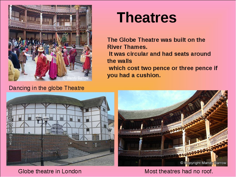 Theatres Globe theatre in London Most theatres had no roof. Dancing in the gl...