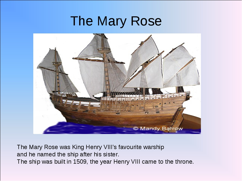 The Mary Rose The Mary Rose was King Henry VIII's favourite warship and he na...