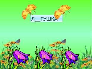 Л__ГУШКА Я Е И