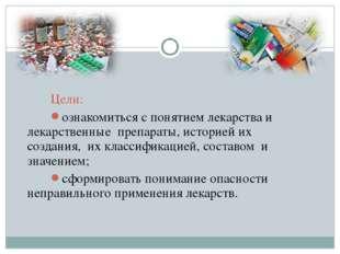 Цели: ознакомиться с понятием лекарства и лекарственные препараты, историей и