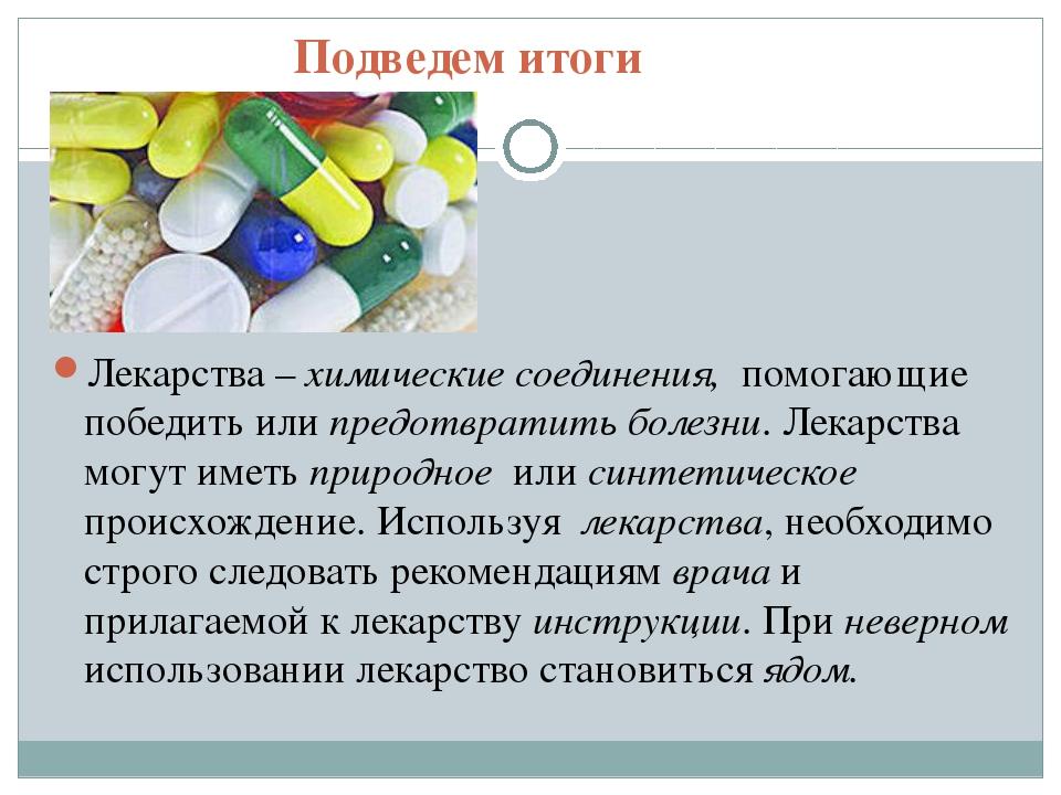 Подведем итоги Лекарства – химические соединения, помогающие победить или пре...