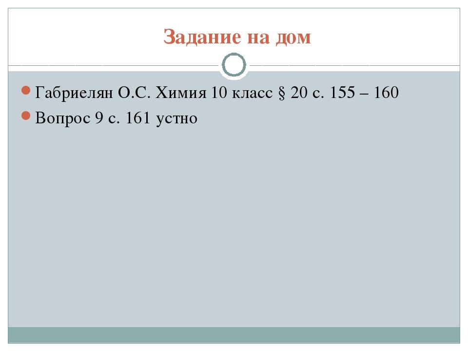 Задание на дом Габриелян О.С. Химия 10 класс § 20 с. 155 – 160 Вопрос 9 с. 16...