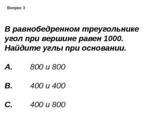 Вопрос 3 В равнобедренном треугольнике угол при вершине равен 1000. Найдите