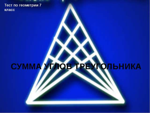 СУММА УГЛОВ ТРЕУГОЛЬНИКА Тест по геометрии 7 класс