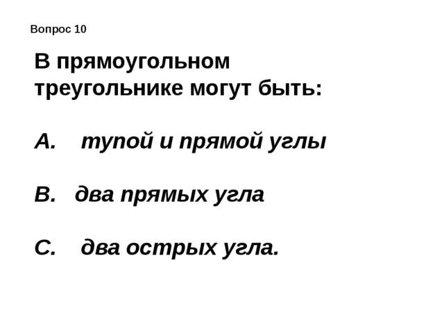 Вопрос 10 В прямоугольном треугольнике могут быть: A. тупой и прямой углы...