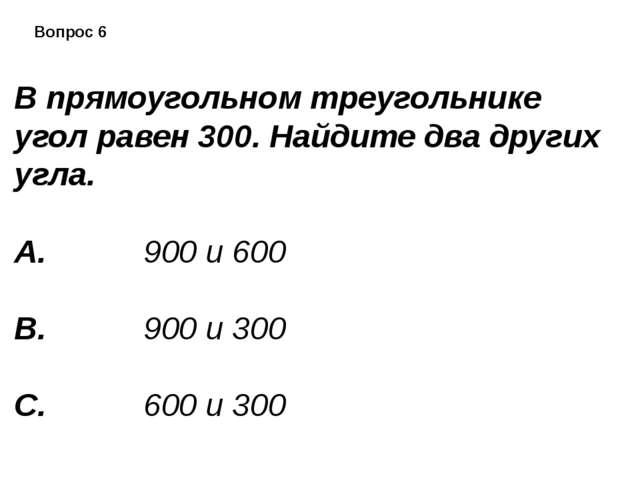 Вопрос 6 В прямоугольном треугольнике угол равен 300. Найдите два других угл...