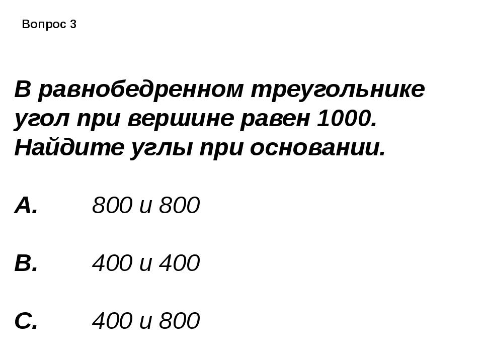 Вопрос 3 В равнобедренном треугольнике угол при вершине равен 1000. Найдите...