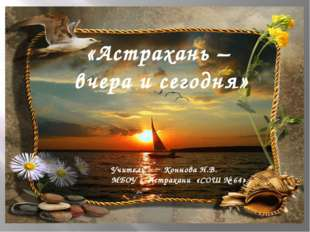 «Астрахань – вчера и сегодня» Учитель : Коннова Н.В. МБОУ г. Астрахани «СОШ №