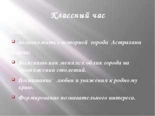 Классный час Цель: познакомить с историей города Астрахани Задачи: Выяснить к
