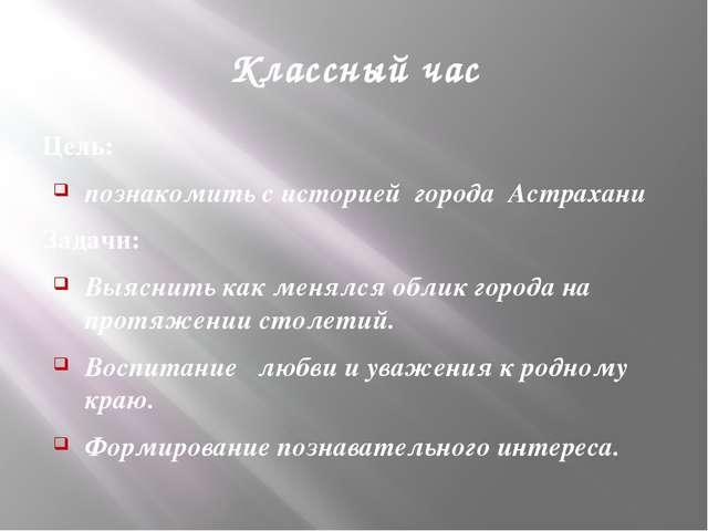 Классный час Цель: познакомить с историей города Астрахани Задачи: Выяснить к...