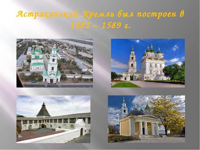 Астраханский Кремль был построен в 1582 – 1589 г.
