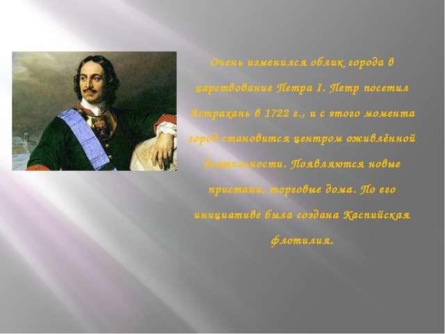 Очень изменился облик города в царствование Петра I. Петр посетил Астрахань в...