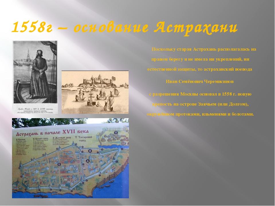 1558г – основание Астрахани Поскольку старая Астрахань располагалась на право...