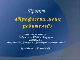 Выполнили ученики 1 «Д» класса МБОУ г. Астрахани «СОШ № 64» Михайлова Д., Сал