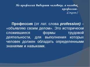 Не профессия выбирает человека, а человек профессию. (Сократ.) Профессия (от