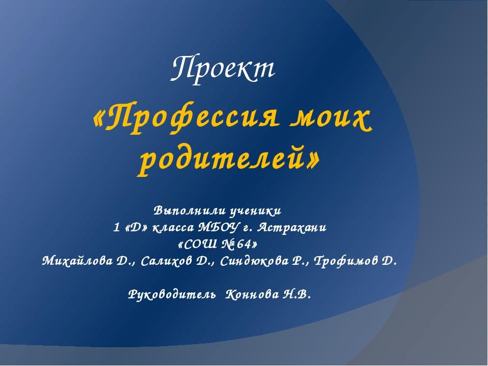 Выполнили ученики 1 «Д» класса МБОУ г. Астрахани «СОШ № 64» Михайлова Д., Сал...
