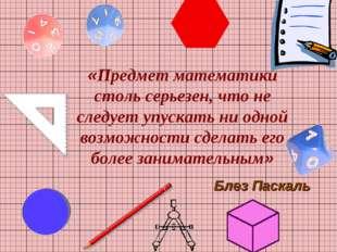 «Предмет математики столь серьезен, что не следует упускать ни одной возможно