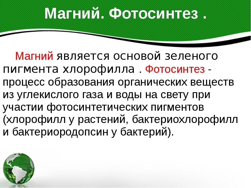 Магний. Фотосинтез . Магний является основой зеленого пигмента хлорофилла . Ф...