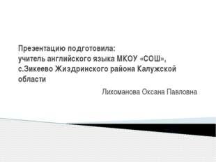 Презентацию подготовила: учитель английского языка МКОУ «СОШ», с.Зикеево Жизд